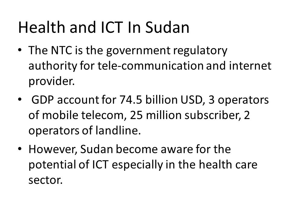 Health and ICT In Sudan The NTC is the government regulatory authority for tele-communication and internet provider. GDP account for 74.5 billion USD,