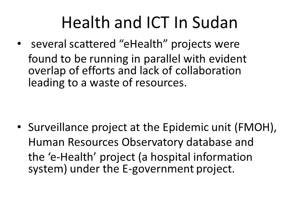 """Health and ICT In Sudan several scattered """"eHealth"""" projects were found to be running in parallel with evident overlap of efforts and lack of collabor"""