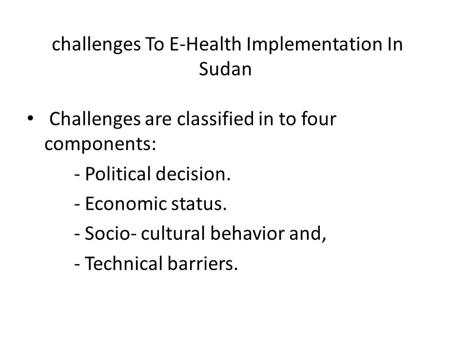 challenges To E-Health Implementation In Sudan Challenges are classified in to four components: - Political decision. - Economic status. - Socio- cult