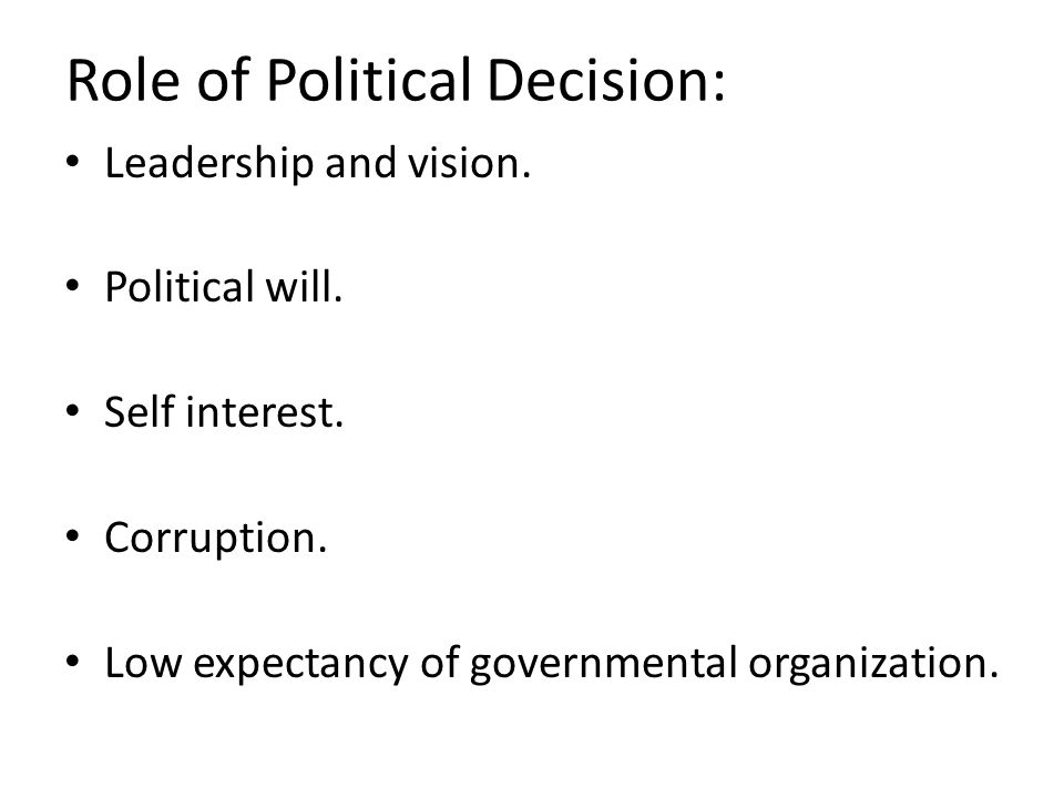 Role of Political Decision: Leadership and vision. Political will. Self interest. Corruption. Low expectancy of governmental organization.