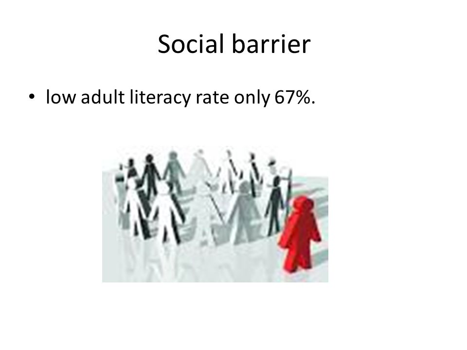 Social barrier low adult literacy rate only 67%.