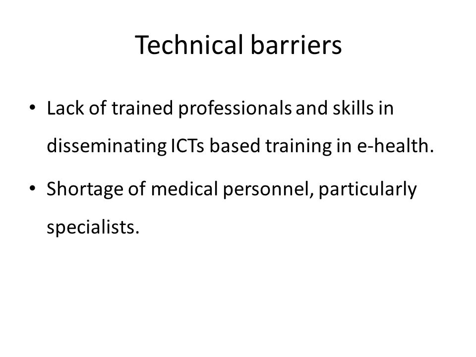 Technical barriers Lack of trained professionals and skills in disseminating ICTs based training in e-health.