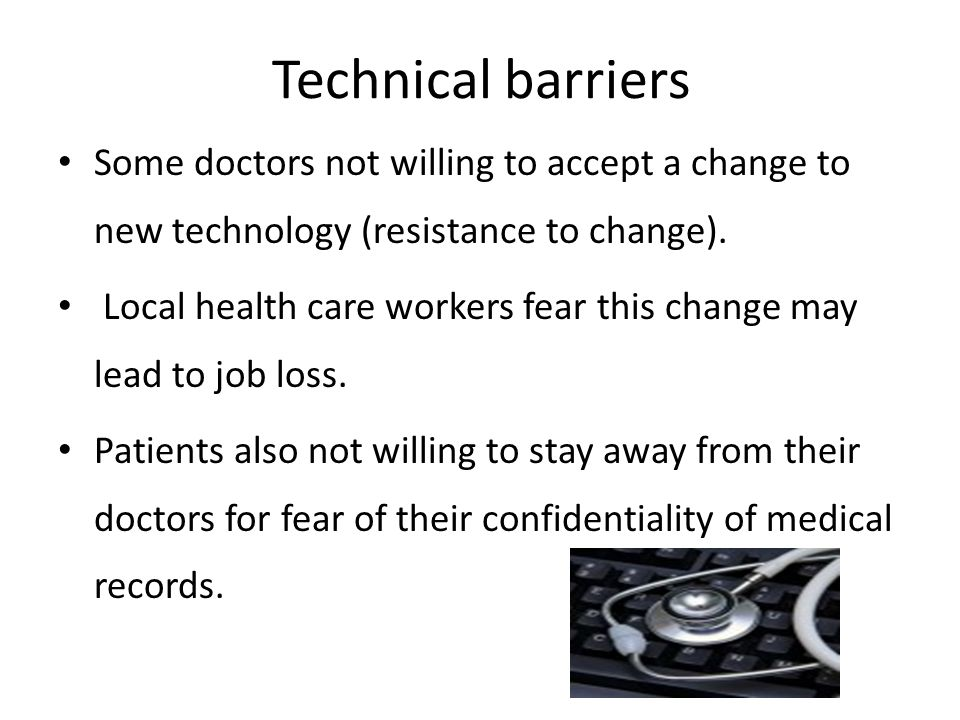 Technical barriers Some doctors not willing to accept a change to new technology (resistance to change). Local health care workers fear this change ma