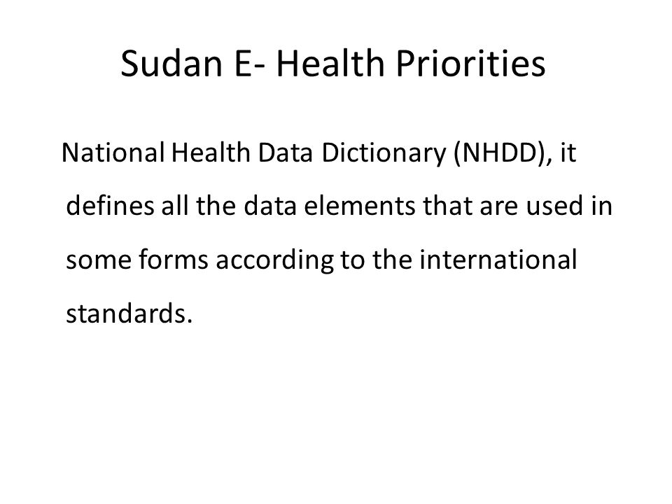 Sudan E- Health Priorities National Health Data Dictionary (NHDD), it defines all the data elements that are used in some forms according to the inter
