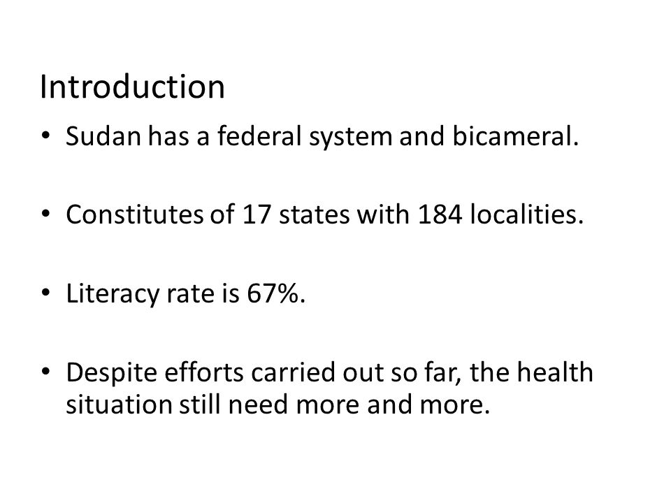 Introduction Sudan has a federal system and bicameral. Constitutes of 17 states with 184 localities. Literacy rate is 67%. Despite efforts carried out