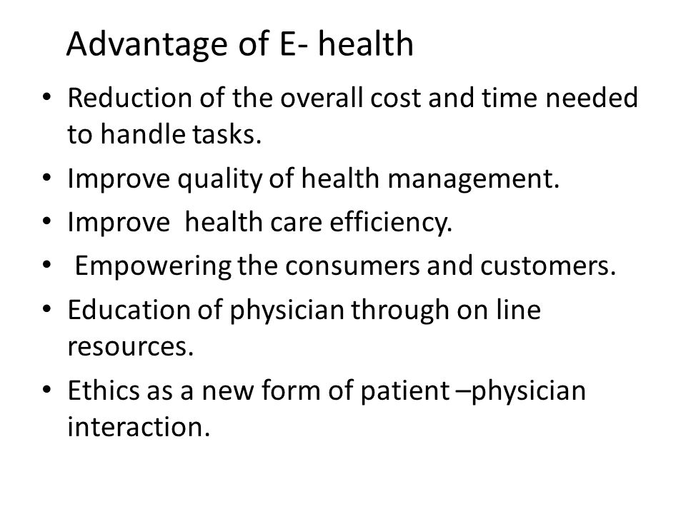 Advantage of E- health Reduction of the overall cost and time needed to handle tasks.