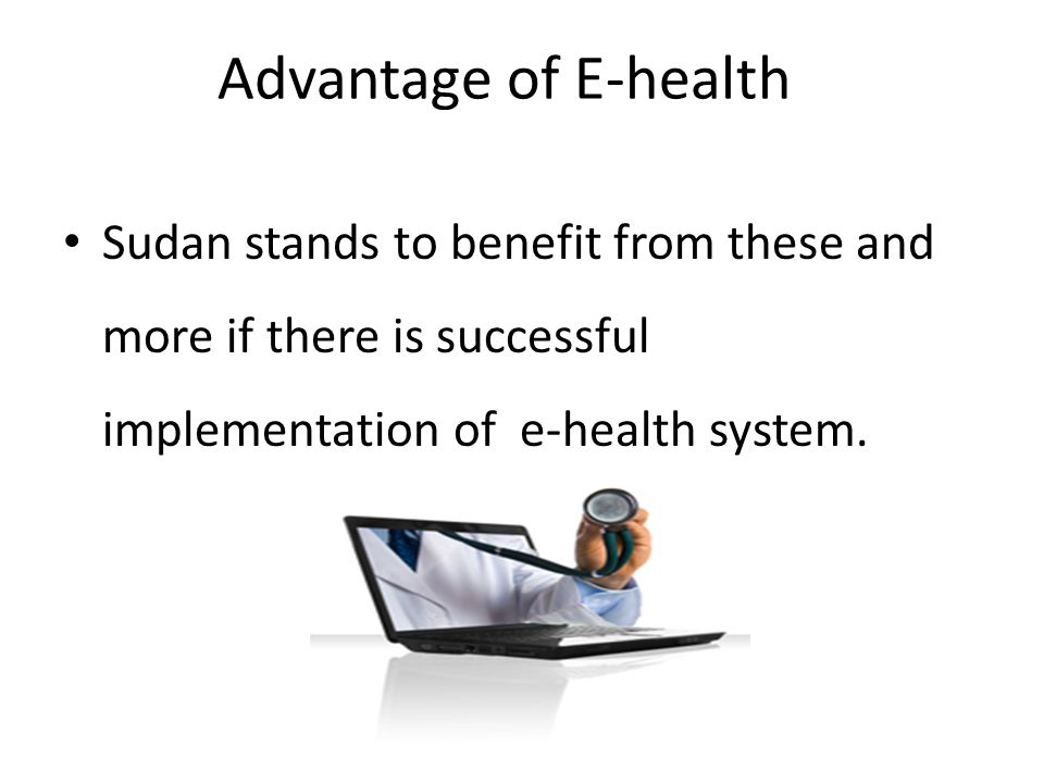 Advantage of E-health Sudan stands to benefit from these and more if there is successful implementation of e-health system.
