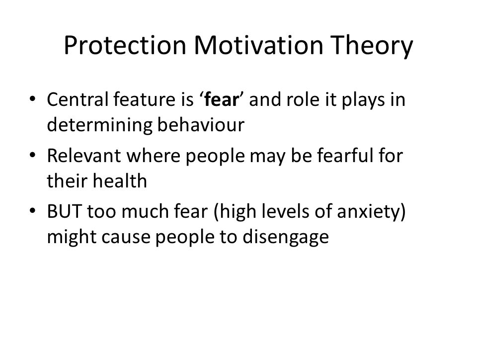 Protection Motivation Theory Central feature is 'fear' and role it plays in determining behaviour Relevant where people may be fearful for their healt