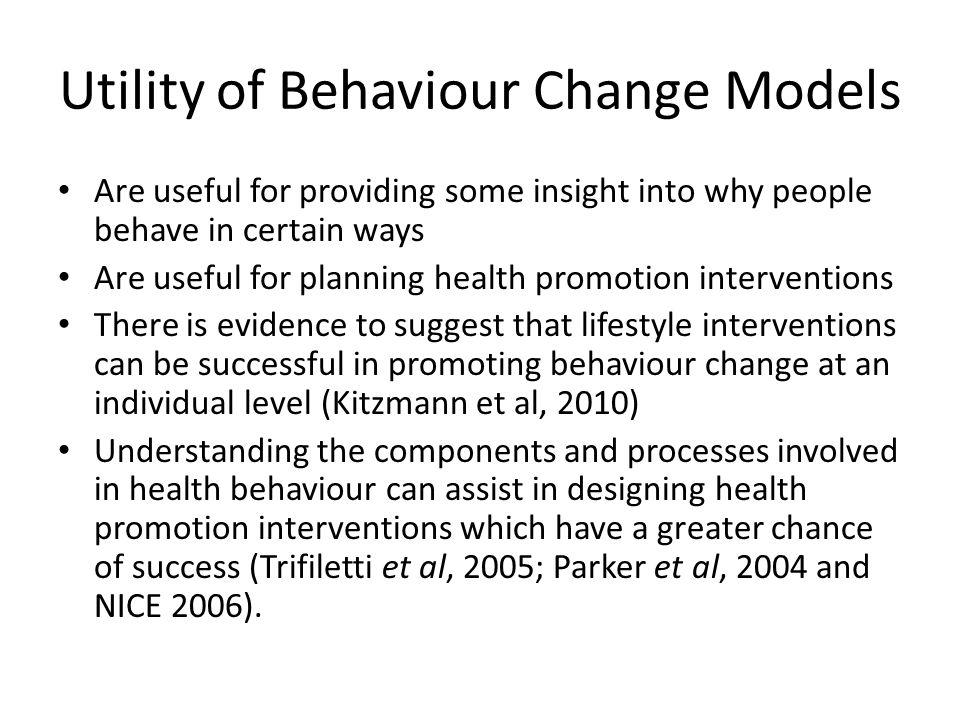 Utility of Behaviour Change Models Are useful for providing some insight into why people behave in certain ways Are useful for planning health promoti