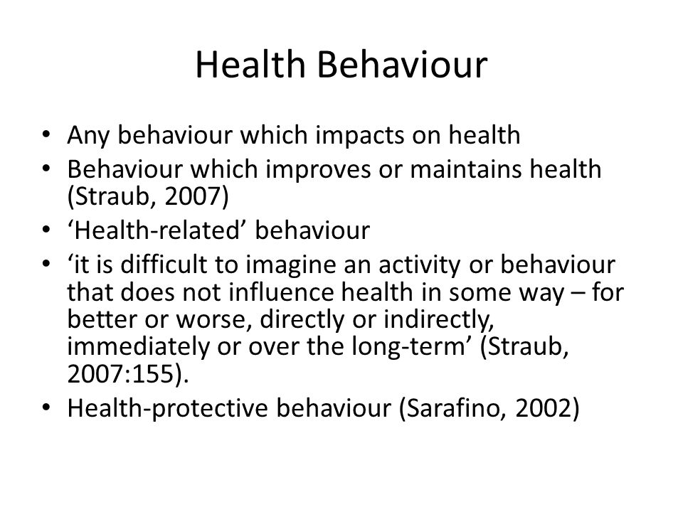 Health Behaviour Any behaviour which impacts on health Behaviour which improves or maintains health (Straub, 2007) 'Health-related' behaviour 'it is d