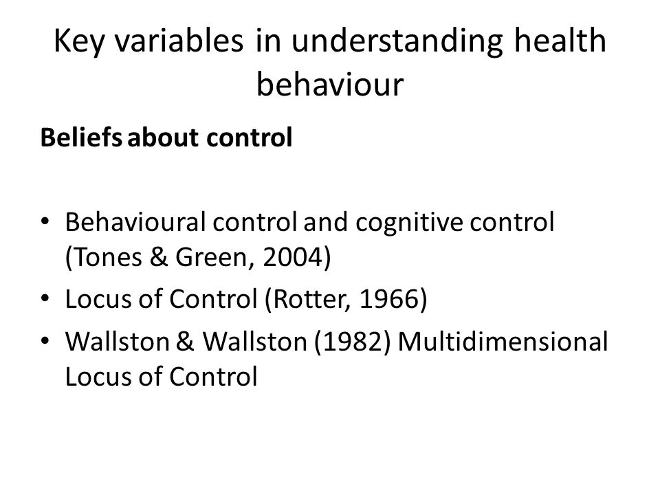Key variables in understanding health behaviour Beliefs about control Behavioural control and cognitive control (Tones & Green, 2004) Locus of Control