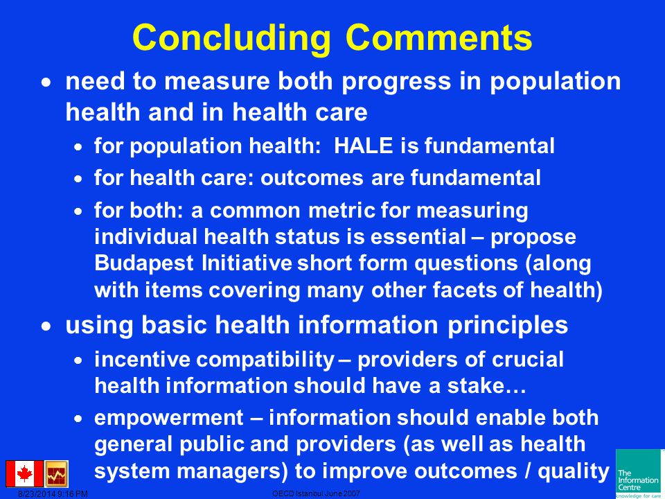 8/23/2014 9:17 PM OECD Istanbul June 2007 Concluding Comments  need to measure both progress in population health and in health care  for population health: HALE is fundamental  for health care: outcomes are fundamental  for both: a common metric for measuring individual health status is essential – propose Budapest Initiative short form questions (along with items covering many other facets of health)  using basic health information principles  incentive compatibility – providers of crucial health information should have a stake…  empowerment – information should enable both general public and providers (as well as health system managers) to improve outcomes / quality