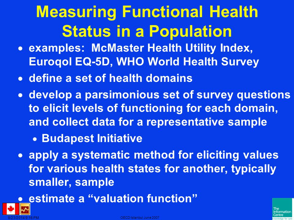 8/23/2014 9:17 PM OECD Istanbul June 2007 Measuring Functional Health Status in a Population  examples: McMaster Health Utility Index, Euroqol EQ-5D, WHO World Health Survey  define a set of health domains  develop a parsimonious set of survey questions to elicit levels of functioning for each domain, and collect data for a representative sample  Budapest Initiative  apply a systematic method for eliciting values for various health states for another, typically smaller, sample  estimate a valuation function