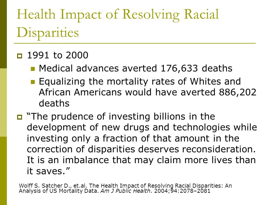 Health Impact of Resolving Racial Disparities  1991 to 2000 Medical advances averted 176,633 deaths Equalizing the mortality rates of Whites and African Americans would have averted 886,202 deaths  The prudence of investing billions in the development of new drugs and technologies while investing only a fraction of that amount in the correction of disparities deserves reconsideration.