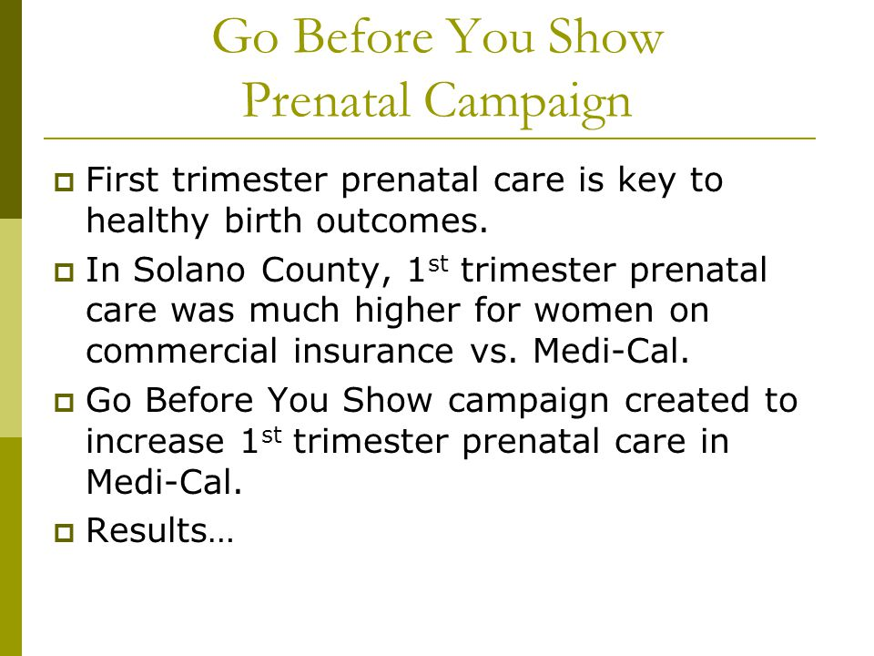 Go Before You Show Prenatal Campaign  First trimester prenatal care is key to healthy birth outcomes.