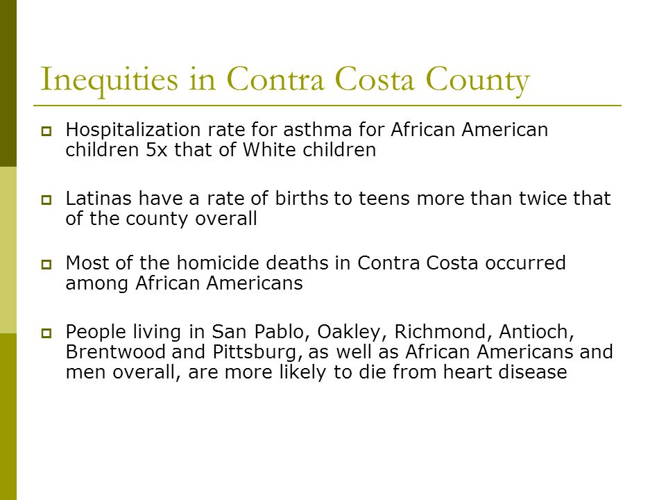 Inequities in Contra Costa County  Hospitalization rate for asthma for African American children 5x that of White children  Latinas have a rate of births to teens more than twice that of the county overall  Most of the homicide deaths in Contra Costa occurred among African Americans  People living in San Pablo, Oakley, Richmond, Antioch, Brentwood and Pittsburg, as well as African Americans and men overall, are more likely to die from heart disease