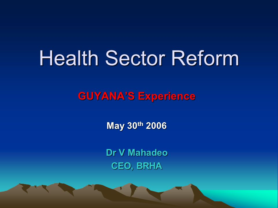 Health Sector Reform GUYANA'S Experience May 30 th 2006 Dr V Mahadeo CEO, BRHA