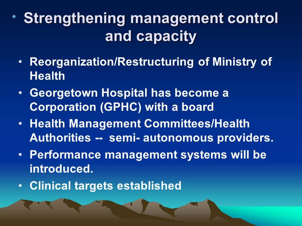 Strengthening management control and capacity Reorganization/Restructuring of Ministry of Health Georgetown Hospital has become a Corporation (GPHC) with a board Health Management Committees/Health Authorities -- semi- autonomous providers.