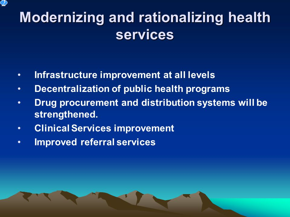 Modernizing and rationalizing health services Infrastructure improvement at all levels Decentralization of public health programs Drug procurement and distribution systems will be strengthened.