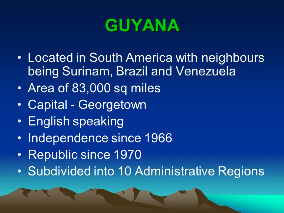GUYANA Located in South America with neighbours being Surinam, Brazil and Venezuela Area of 83,000 sq miles Capital - Georgetown English speaking Independence since 1966 Republic since 1970 Subdivided into 10 Administrative Regions