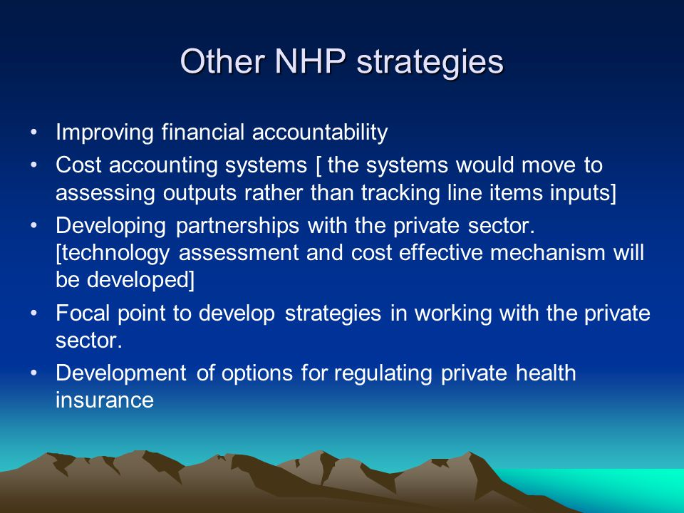 Other NHP strategies Improving financial accountability Cost accounting systems [ the systems would move to assessing outputs rather than tracking line items inputs] Developing partnerships with the private sector.