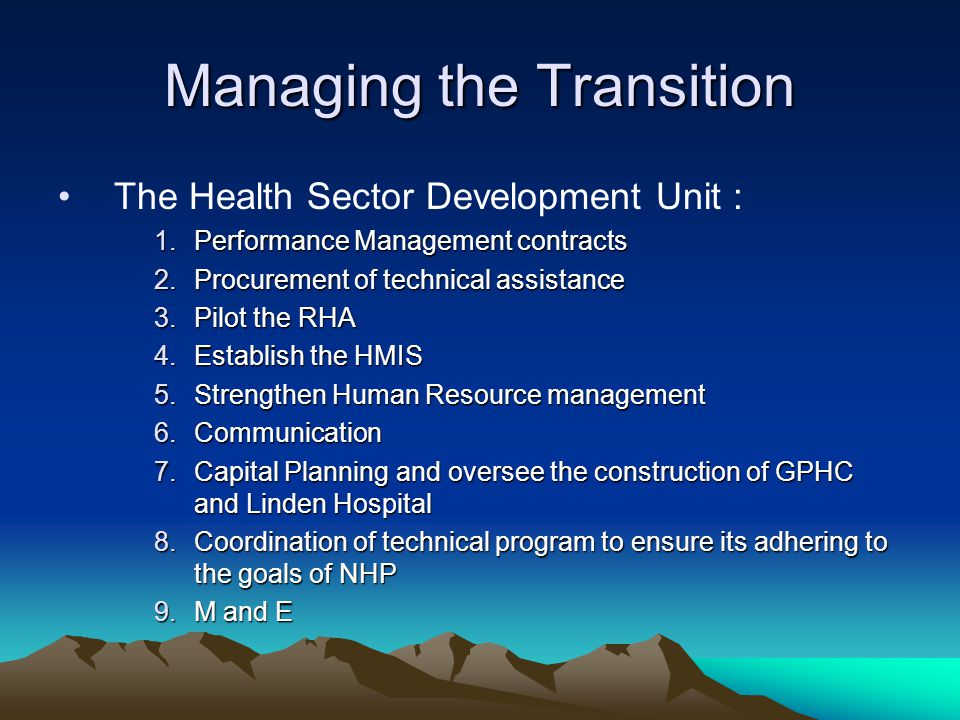 Managing the Transition The Health Sector Development Unit : 1.Performance Management contracts 2.Procurement of technical assistance 3.Pilot the RHA 4.Establish the HMIS 5.Strengthen Human Resource management 6.Communication 7.Capital Planning and oversee the construction of GPHC and Linden Hospital 8.Coordination of technical program to ensure its adhering to the goals of NHP 9.M and E