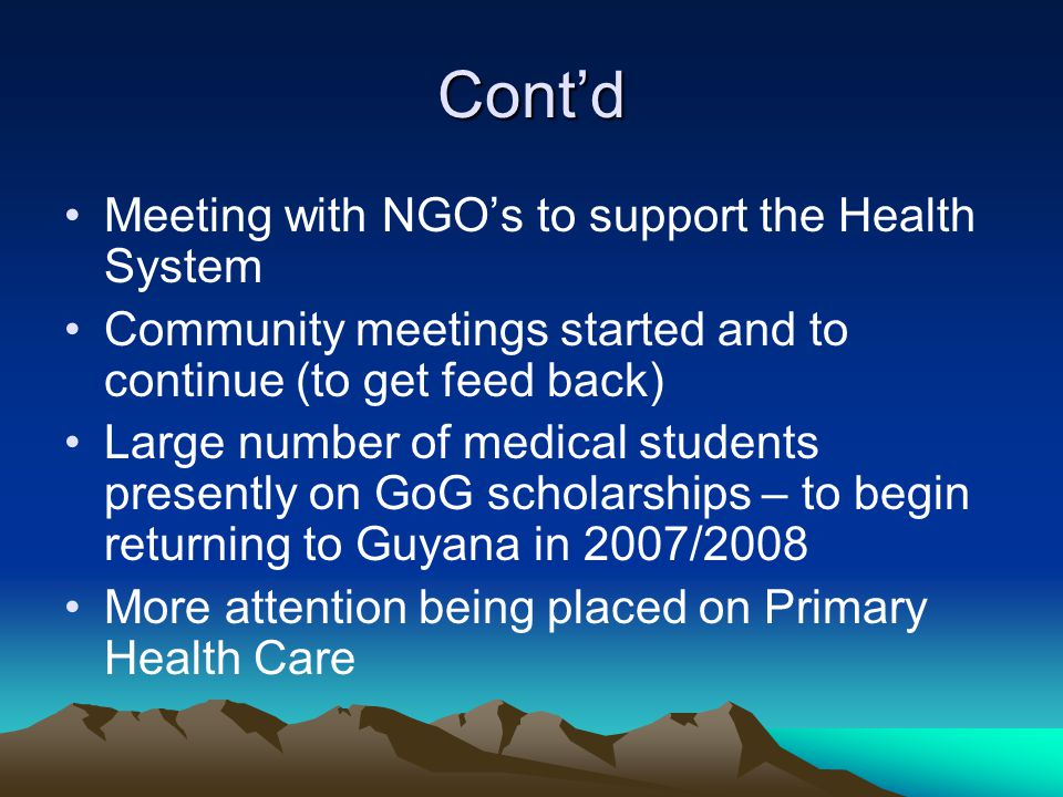 Cont'd Meeting with NGO's to support the Health System Community meetings started and to continue (to get feed back) Large number of medical students presently on GoG scholarships – to begin returning to Guyana in 2007/2008 More attention being placed on Primary Health Care