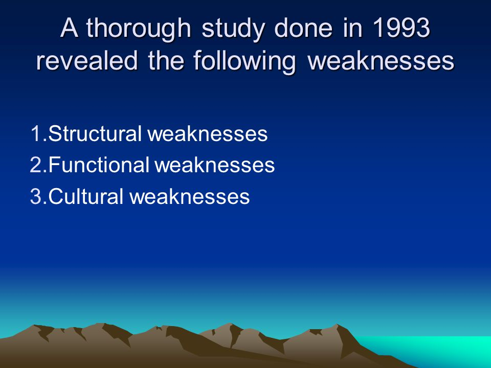 A thorough study done in 1993 revealed the following weaknesses 1.Structural weaknesses 2.Functional weaknesses 3.Cultural weaknesses
