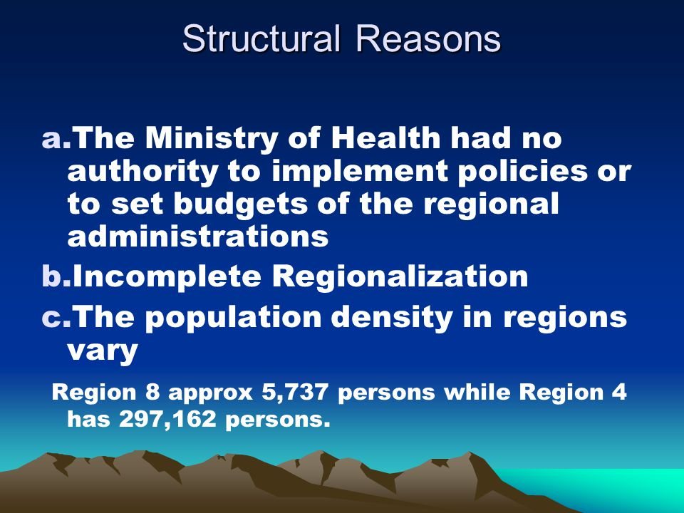 Structural Reasons a.The Ministry of Health had no authority to implement policies or to set budgets of the regional administrations b.Incomplete Regionalization c.The population density in regions vary Region 8 approx 5,737 persons while Region 4 has 297,162 persons.