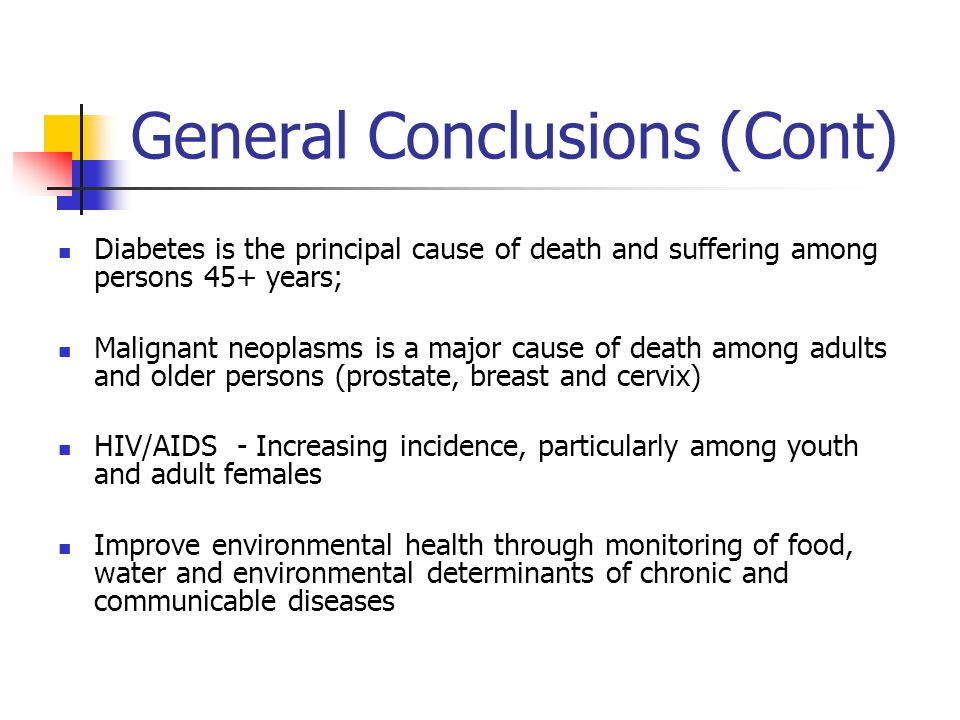 General Conclusions (Cont) Diabetes is the principal cause of death and suffering among persons 45+ years; Malignant neoplasms is a major cause of death among adults and older persons (prostate, breast and cervix) HIV/AIDS - Increasing incidence, particularly among youth and adult females Improve environmental health through monitoring of food, water and environmental determinants of chronic and communicable diseases