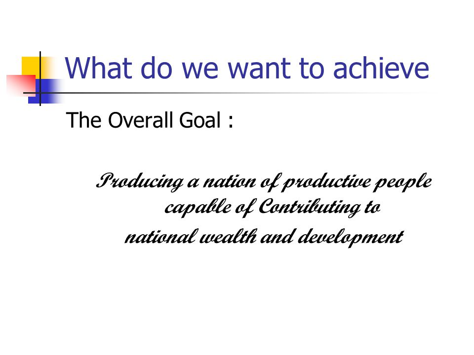 What do we want to achieve The Overall Goal : Producing a nation of productive people capable of Contributing to national wealth and development