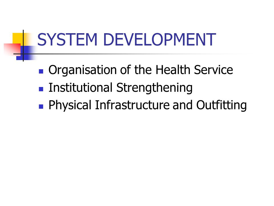 SYSTEM DEVELOPMENT Organisation of the Health Service Institutional Strengthening Physical Infrastructure and Outfitting