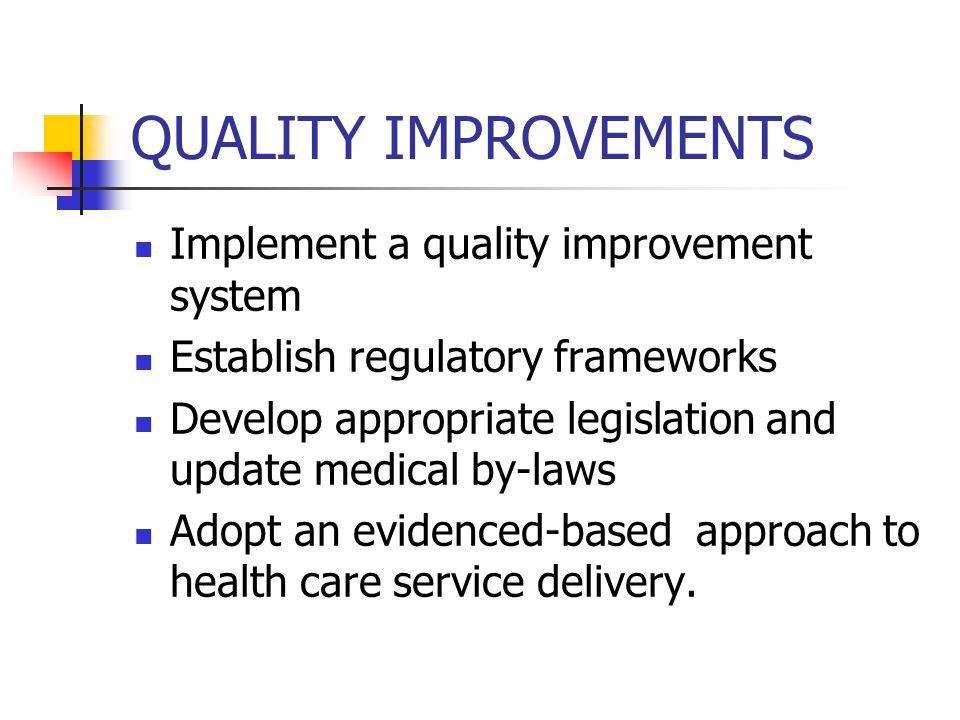 QUALITY IMPROVEMENTS Implement a quality improvement system Establish regulatory frameworks Develop appropriate legislation and update medical by-laws Adopt an evidenced-based approach to health care service delivery.