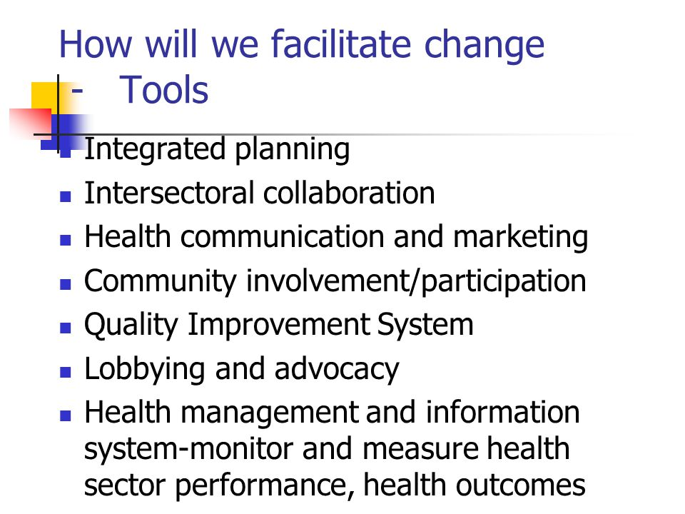 How will we facilitate change - Tools Integrated planning Intersectoral collaboration Health communication and marketing Community involvement/participation Quality Improvement System Lobbying and advocacy Health management and information system-monitor and measure health sector performance, health outcomes