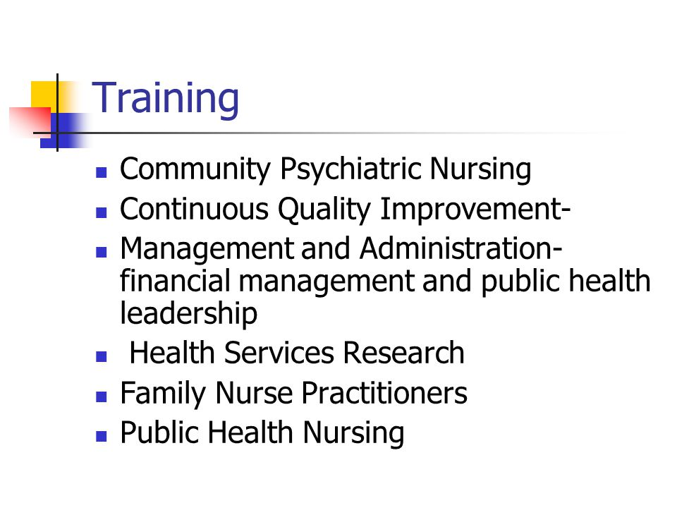 Training Community Psychiatric Nursing Continuous Quality Improvement- Management and Administration- financial management and public health leadership Health Services Research Family Nurse Practitioners Public Health Nursing