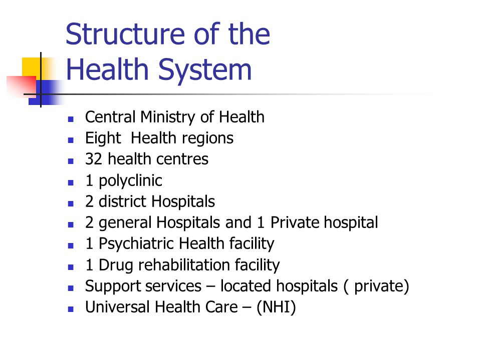 Structure of the Health System Central Ministry of Health Eight Health regions 32 health centres 1 polyclinic 2 district Hospitals 2 general Hospitals and 1 Private hospital 1 Psychiatric Health facility 1 Drug rehabilitation facility Support services – located hospitals ( private) Universal Health Care – (NHI)