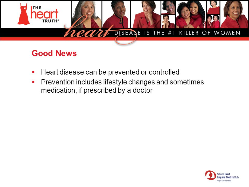 Good News  Heart disease can be prevented or controlled  Prevention includes lifestyle changes and sometimes medication, if prescribed by a doctor