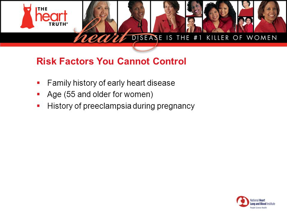 Risk Factors You Cannot Control  Family history of early heart disease  Age (55 and older for women)  History of preeclampsia during pregnancy
