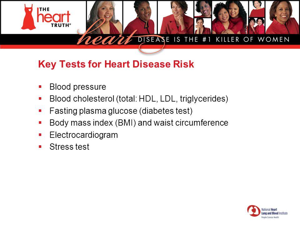 Key Tests for Heart Disease Risk  Blood pressure  Blood cholesterol (total: HDL, LDL, triglycerides)  Fasting plasma glucose (diabetes test)  Body