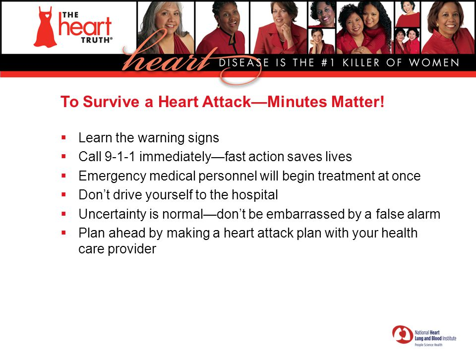 To Survive a Heart Attack—Minutes Matter!  Learn the warning signs  Call 9-1-1 immediately—fast action saves lives  Emergency medical personnel wil