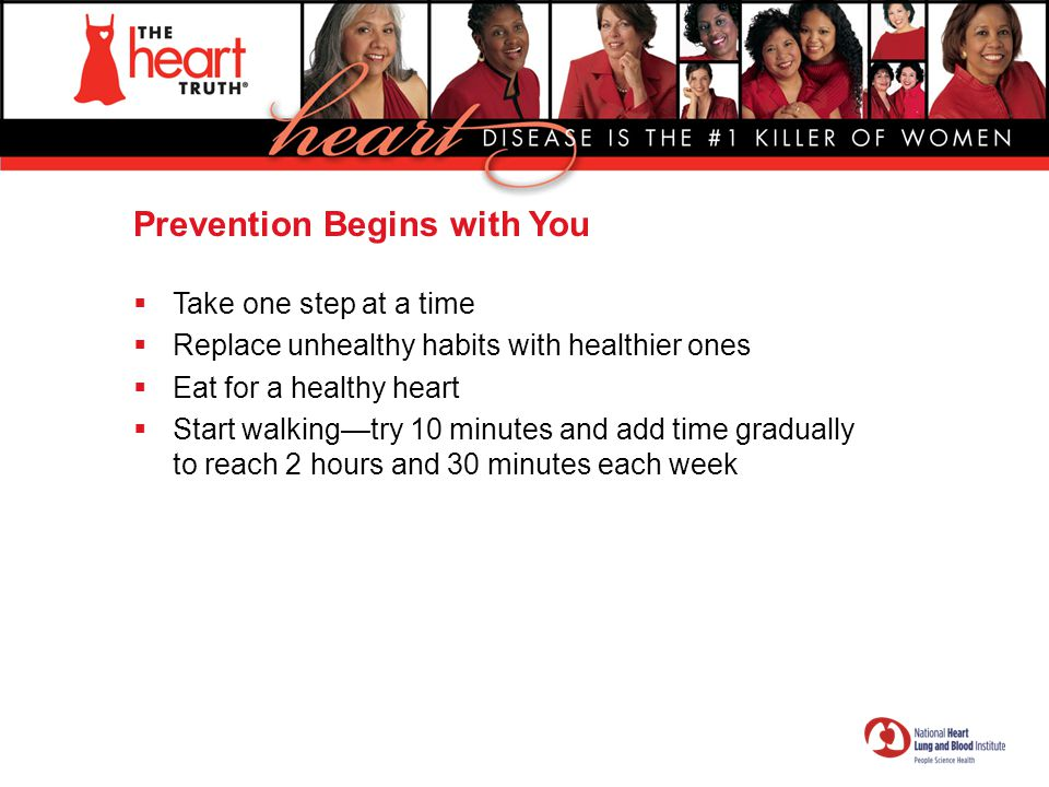 Prevention Begins with You  Take one step at a time  Replace unhealthy habits with healthier ones  Eat for a healthy heart  Start walking—try 10 m