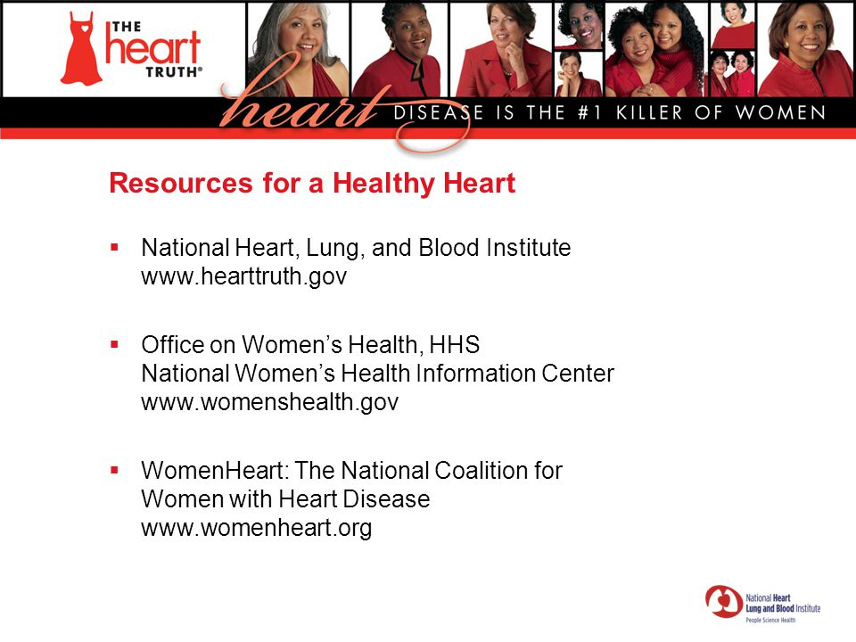 Resources for a Healthy Heart  National Heart, Lung, and Blood Institute www.hearttruth.gov  Office on Women's Health, HHS National Women's Health I