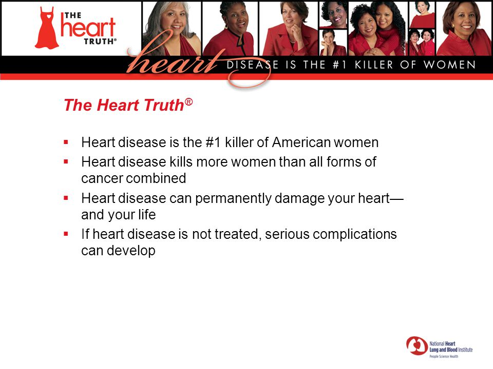 The Heart Truth ®  Most women do not know that heart disease is their own greatest health risk  Heart disease is largely preventable  Women can take action to protect their hearts  Heart disease is a now problem  Later may be too late