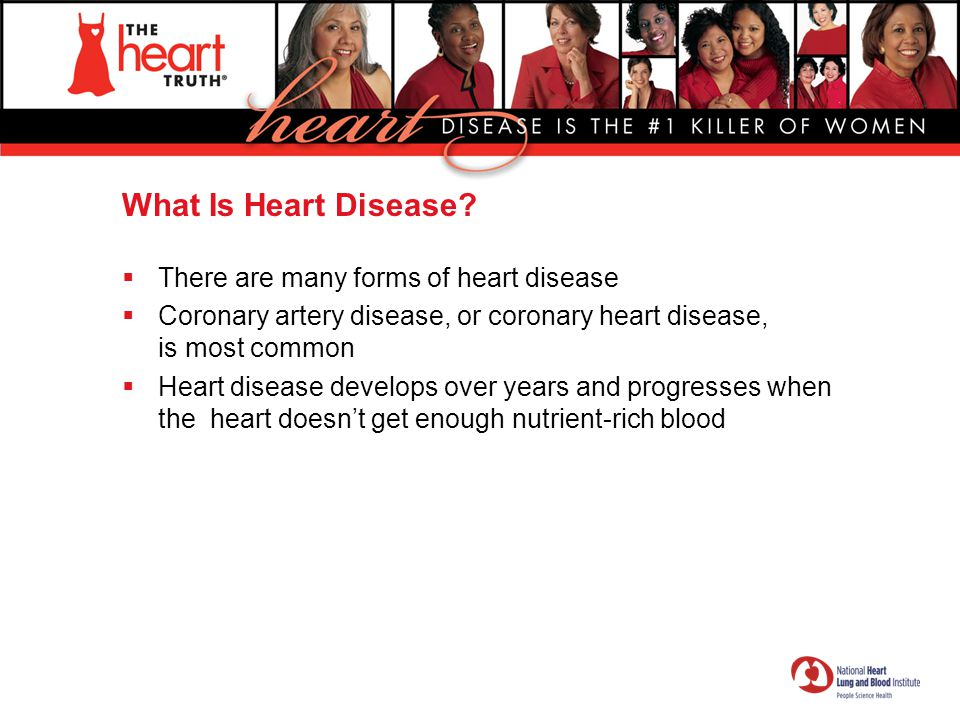 What Is Heart Disease?  There are many forms of heart disease  Coronary artery disease, or coronary heart disease, is most common  Heart disease de