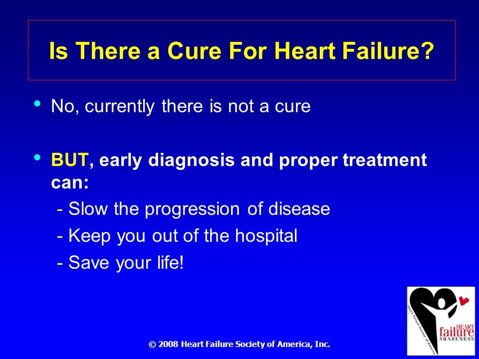 © 2008 Heart Failure Society of America, Inc. Is There a Cure For Heart Failure.
