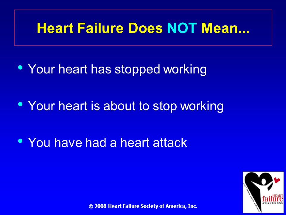© 2008 Heart Failure Society of America, Inc. Heart Failure Does NOT Mean...
