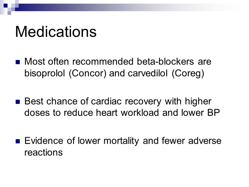 Medications Most often recommended beta-blockers are bisoprolol (Concor) and carvedilol (Coreg) Best chance of cardiac recovery with higher doses to r