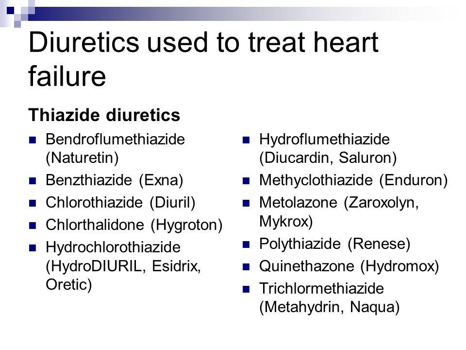 Diuretics used to treat heart failure Thiazide diuretics Bendroflumethiazide (Naturetin) Benzthiazide (Exna) Chlorothiazide (Diuril) Chlorthalidone (H
