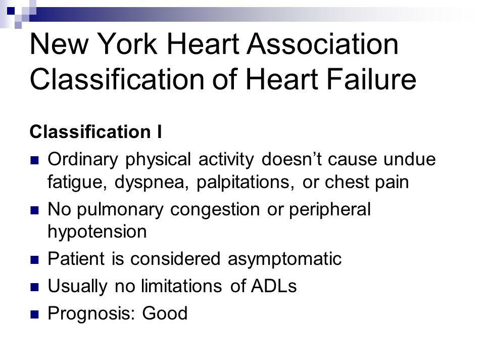 New York Heart Association Classification of Heart Failure Classification I Ordinary physical activity doesn't cause undue fatigue, dyspnea, palpitati