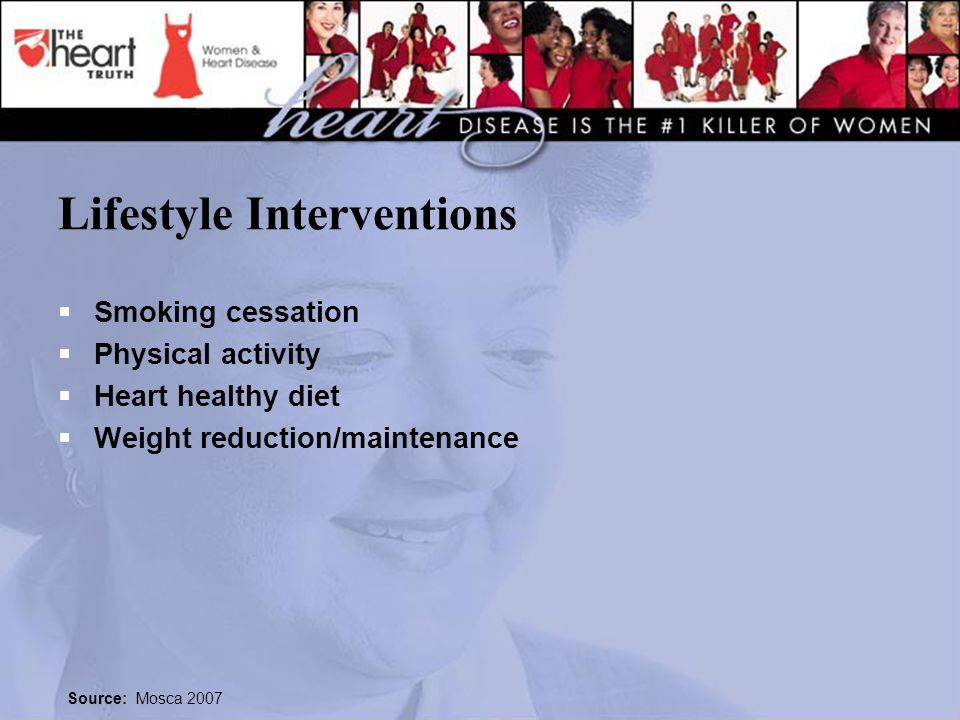 Lifestyle Interventions  Smoking cessation  Physical activity  Heart healthy diet  Weight reduction/maintenance Source: Mosca 2007